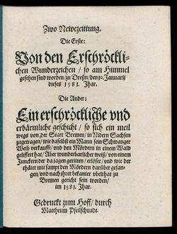 Zwo Newezeittung.|| Die Erste:|| Von den Erschr[oe]ckli=||chen Wunderzeichen/ so am Himmel || gesehen sind worden/ zu Dreßn/ den 10. Januarij || dieses 1581. Jhar.|| Die Ander:|| Ein erschr[oe]ckliche vnd || erb[ae]rmliche geschicht/ so sich ein meil || wegs von |der Statt Bremen/ in Nidern Sachsen || zugetragen/ wie daselbst ein Mann sein Schwanger || Weib verkaufft/ vnd den M[oe]rdern in einem Wald || geliffert hat/ Aber wunderbarlicher weiß/ von einem || Junckern der da jagen geritten/ erl[oe]set/ vnd wie der || th[ae]ter mit sampt den M[oe]rdern dar[ue]ber gefan=||gen/ vnd nach jhrer bekanter vbelthat zu || Bremen gericht sein worden/|| im 1581. Jhar.||