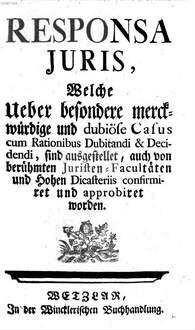 Responsa Iuris, Welche Ueber besondere merckwürdige und dubiöse Casus cum Rationibus Dubitandi & Decidendi, sind ausgestellet, auch von berühmten Juristen-Facultäten und Hohen Dicasteriis confirmiret und approbiret worden
