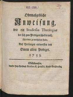 Ohnmaßgebliche Anweisung, wie ein Studiosus Theologiae der sich zum Predigen schicken will, sich etwa zu verhalten habe : Auf Verlangen entworffen von Einem alten Prediger. 1753