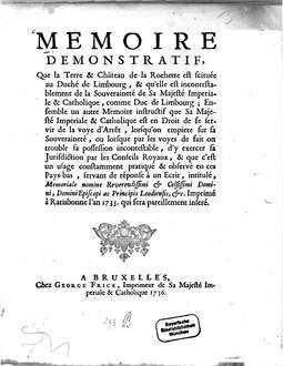 Mémoire démonstratif, Que la Terre et Château de la Rochette est scituée au Duché de Limbourg : ... servant de réponse à un Ecrit, intitulé, Memoriale nomine, Reverendissimi et Celsissimi Domini, Episcopi ac Principis Leodiensis ... Imprimé à Ratisbonne l'an 1735. qui sera pareillement inseré