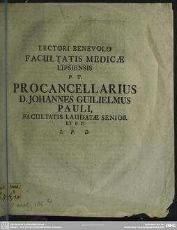 Lectori Benevolo Facultatis Medicae Lipsiensis P. T. Procancellarius D. Johannes Guilielmus Pauli, Facultatis Laudatae Senior Et P. P.