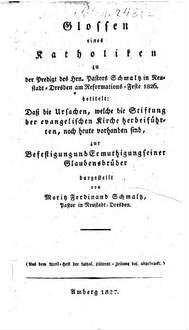 Glossen eines Katholiken zu der Predigt ... am Reformationsfeste 1826 betitelt: Daß die Ursachen, welche die Stiftung der evangelischen Kirche herbeyführten, noch heute vorhanden sind