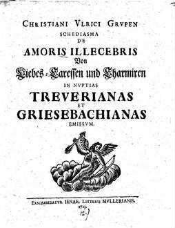 ˜Christiani Ulrici Grupenœ Schediasma de amoris illecebris, von Liebes-Caressen und Charmiren : in nuptias Treuerianas et Griesbachianas emissum