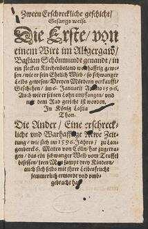 Zween Erschreckliche geschicht/|| Gesangs weise.|| Die Erste/ von || einem Wirt im Allgergaw/|| Bastian Schœnmundt genandt/ in || ein flecken Kirchenboland wonhafftig gewe=||sen/ wie er sein Ehelich Wieb/ so schwanger || Leibs gewesen/ Dreyen Mœrdern verkaufft/|| Geschehen/ im 6. Januarij Anno 1596.|| Auch wie er ... || gericht ist worden.|| Jn Kœnig Laßla || Thon.|| Die Ander/ Eine erschreck=||liche vnd Warhafftige Newe Zeit=||tung/ wie sich im 1596. Jahres/ zu Lan=||genberck 6. Meilen von Cœlln/ hat zugetra=||gen/ das ein schwanger Weib vom Teuffel || besessen/ jren Man sampt drey Kindern/|| auch sich selbs mit jhrer Leibesfrucht || jemmerlich ermordt vnd vmb=||gebracht hat.||