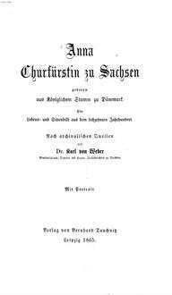 Anna Churfürstin zu Sachsen : geboren aus königl. Stamm zu Dänemark ; e. Lebens- u. Sittenbild aus d. 16. Jh. ; nach archival. Quellen