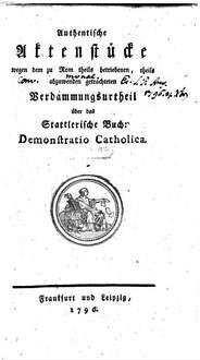 Authentische Aktenstücke wegen dem zu Rom theils betriebenen, theils abzuwenden getrachteten Verdammungsurtheil über das Stattlerische Buch: Demonstratio Catholica