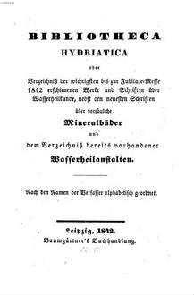Bibliotheca hydriatica oder Verzeichniß der wichtigsten bis zur Jubilate-Messe 1842 erschienenen Werke u. Schriften über Wasserheilkunde : nebst den neuesten Schriften über vorzügliche Mineralbäder u. dem Verzeichniß bereits vorhandener Wasserheilanstalten