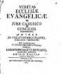 Veritas Ecclesiae Evangelicae ex Iure Canonico et Conciliis demonstrata ... : cum praefatione De testibus veritatis in ecclesia Romana Christoph. Matthaei Pfaffii