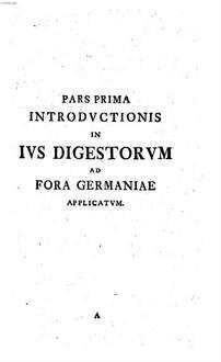Introductio in ius digestorum : Sensum Pariter Ac Usum Hodiernum Singularum Doctrinarum Succincte Exhibens. [1]
